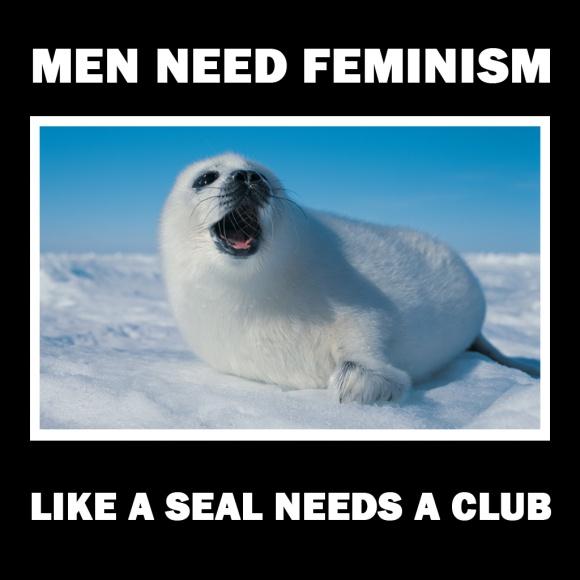 Men need feminism like a seal needs a club