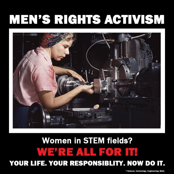 Men's Rights Activism: Women in STEM? We're all for it! Your life. Your Responsibility. Now do it.