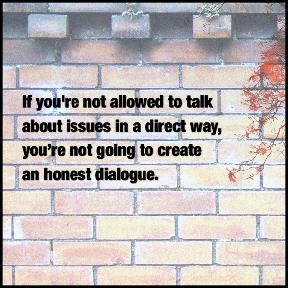 If you're not allowed to talk about issues in a direct way, you're not going to create an honest dialogue