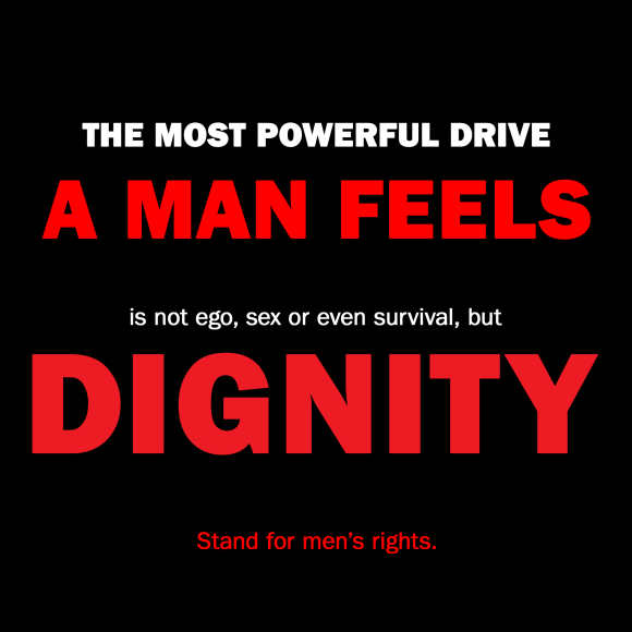 The most powerful drive a man feels, is not ego, sex, or even survival, but dignity.