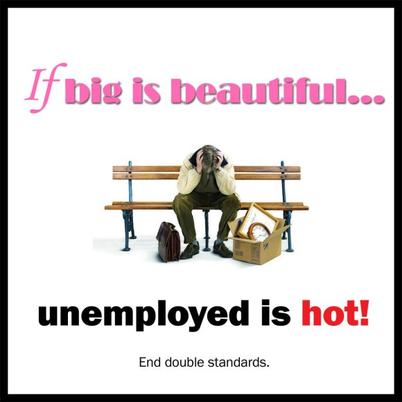 If Big is Beautiful, unemployed is hot!