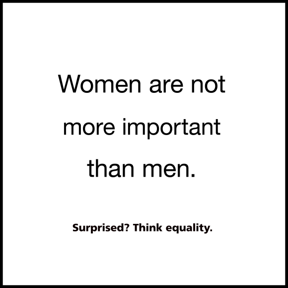 Women are not more important than men. Surprised? Think equality.